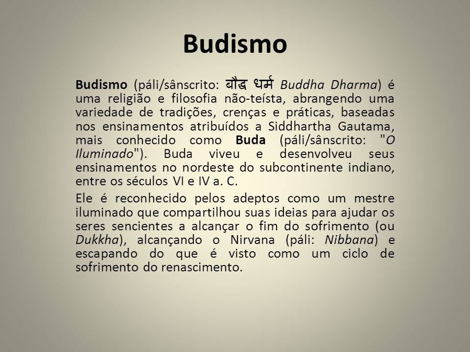 Budismo Budismo (páli/sânscrito: Buddha Dharma) é uma religião e filosofia não-teísta, abrangendo uma variedade de tradições, crenças e práticas, base