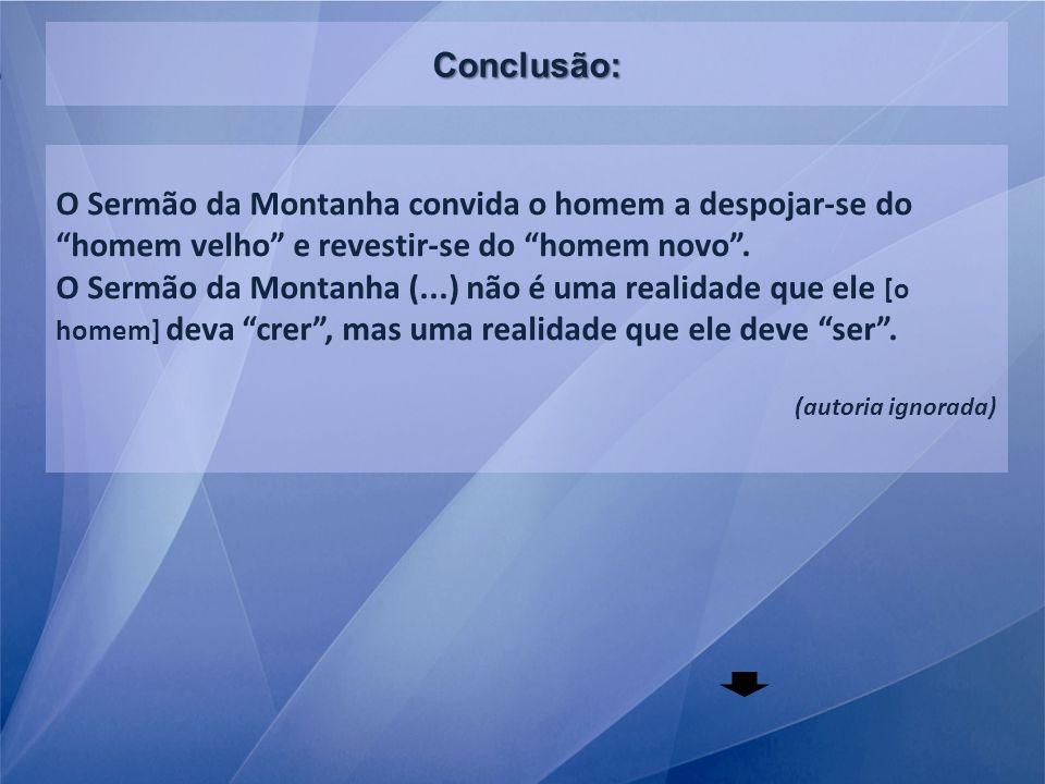 Conclusão: O Sermão da Montanha convida o homem a despojar-se do homem velho e revestir-se do homem novo. O Sermão da Montanha (...) não é uma realida