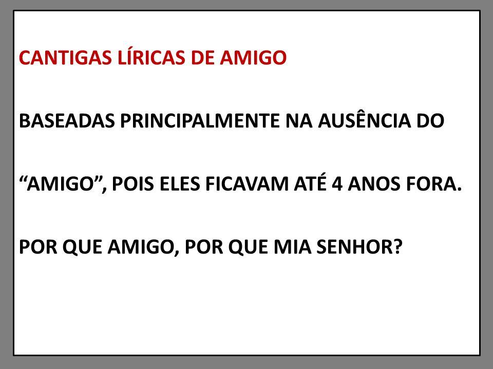 CANTIGAS LÍRICAS DE AMIGO BASEADAS PRINCIPALMENTE NA AUSÊNCIA DO AMIGO, POIS ELES FICAVAM ATÉ 4 ANOS FORA.