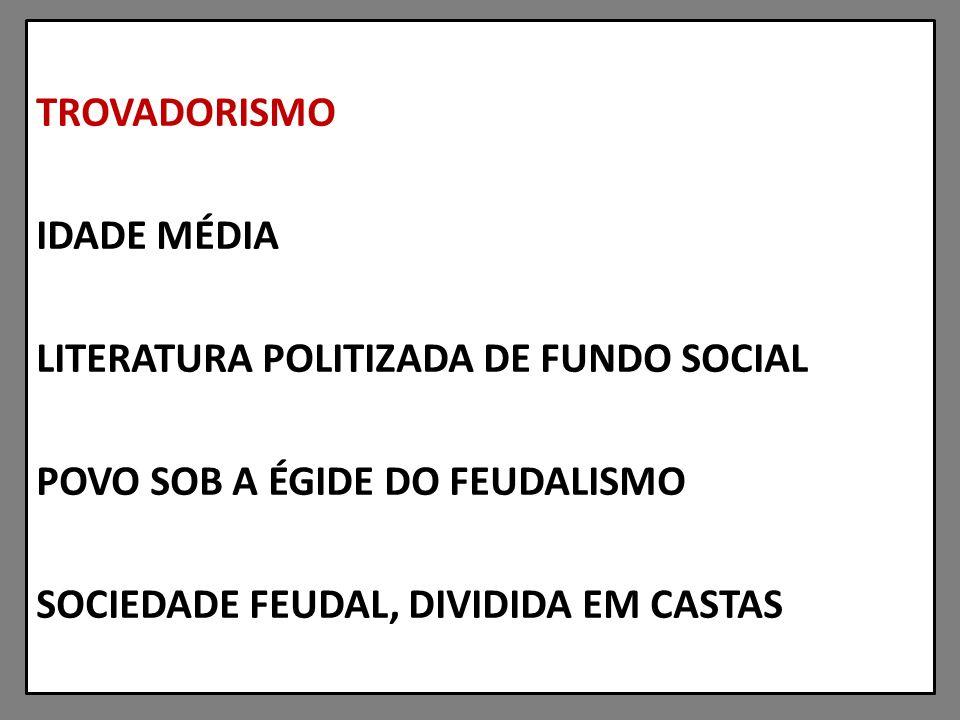 TROVADORISMO IDADE MÉDIA LITERATURA POLITIZADA DE FUNDO SOCIAL POVO SOB A ÉGIDE DO FEUDALISMO SOCIEDADE FEUDAL, DIVIDIDA EM CASTAS