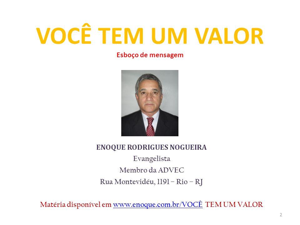 ENOQUE RODRIGUES NOGUEIRA Evangelista Membro da ADVEC Rua Montevidéu, 1191 – Rio – RJ Matéria disponível em www.enoque.com.br/VOCÊ TEM UM VALORwww.eno