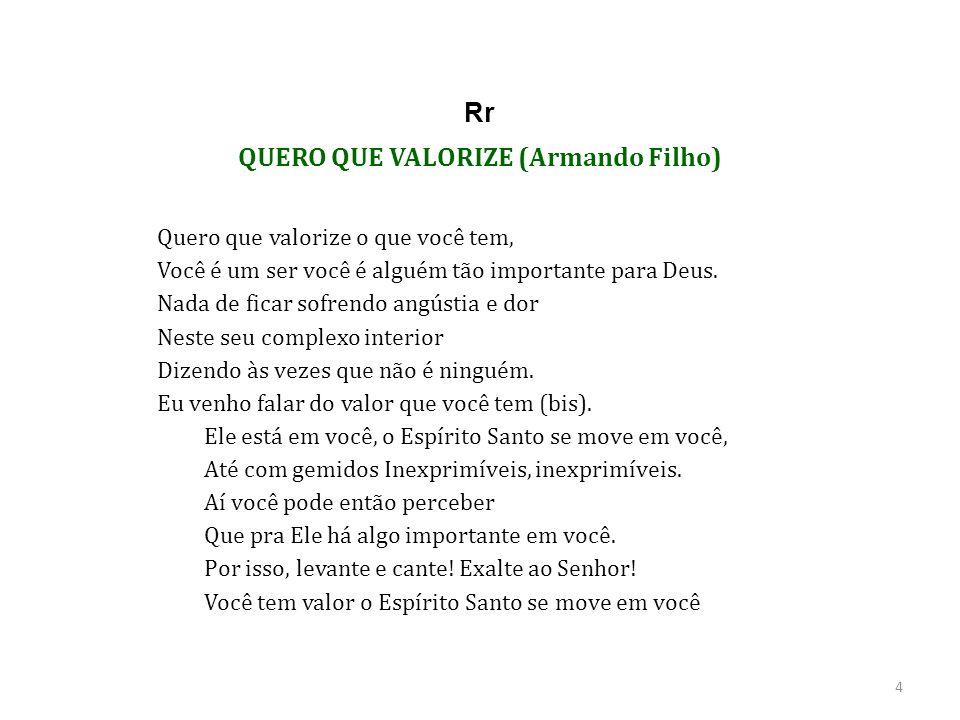 QUERO QUE VALORIZE (Armando Filho) Quero que valorize o que você tem, Você é um ser você é alguém tão importante para Deus.