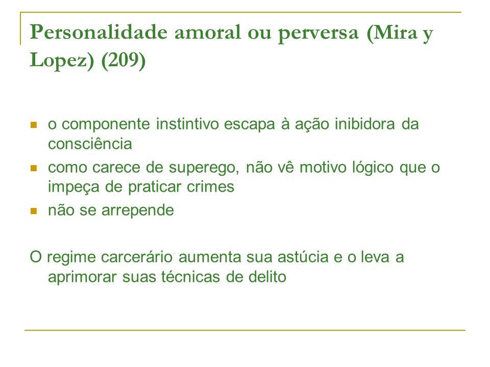 Personalidade amoral ou perversa (Mira y Lopez) (209) o componente instintivo escapa à ação inibidora da consciência como carece de superego, não vê m
