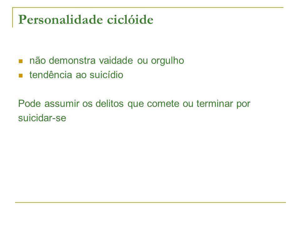 Personalidade ciclóide não demonstra vaidade ou orgulho tendência ao suicídio Pode assumir os delitos que comete ou terminar por suicidar-se