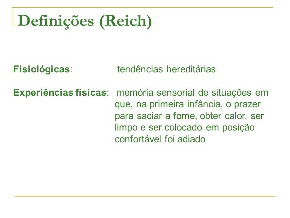 Definições (Reich) Fisiológicas: tendências hereditárias Experiências físicas: memória sensorial de situações em que, na primeira infância, o prazer para saciar a fome, obter calor, ser limpo e ser colocado em posição confortável foi adiado