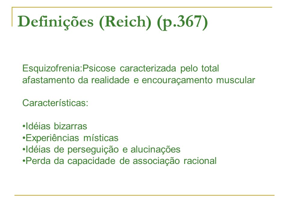 Definições (Reich) (p.367) Esquizofrenia:Psicose caracterizada pelo total afastamento da realidade e encouraçamento muscular Características: Idéias bizarras Experiências místicas Idéias de perseguição e alucinações Perda da capacidade de associação racional