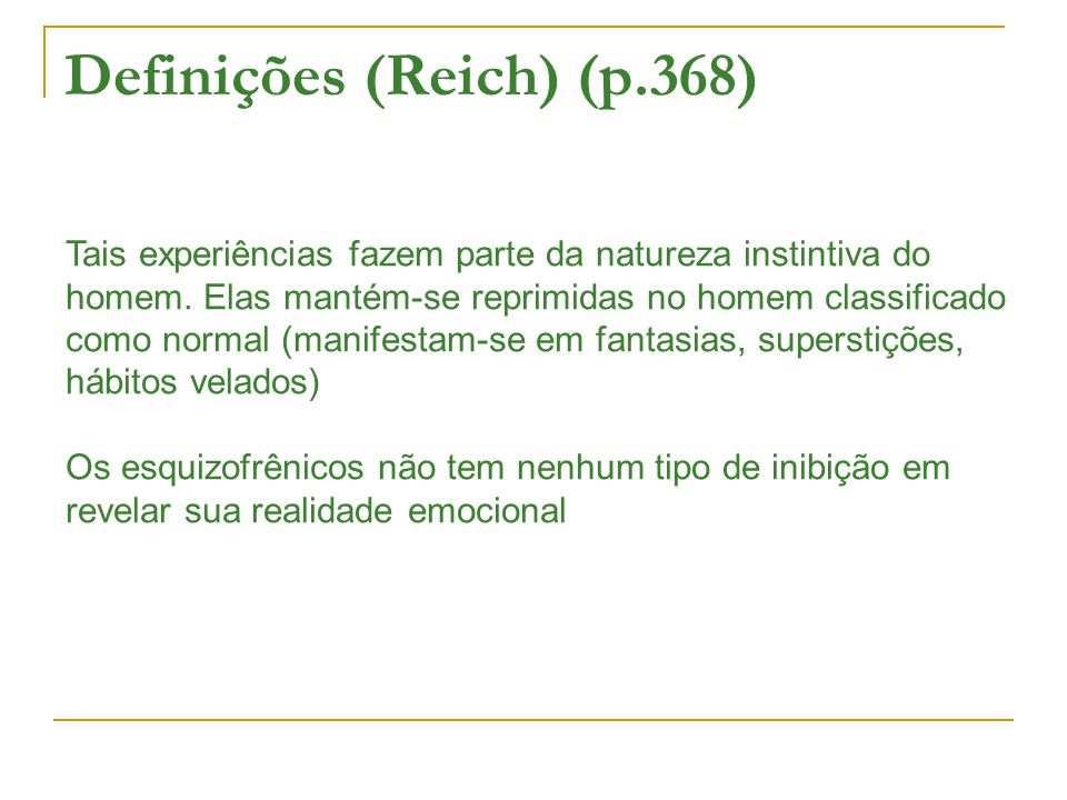 Definições (Reich) (p.368) Tais experiências fazem parte da natureza instintiva do homem. Elas mantém-se reprimidas no homem classificado como normal