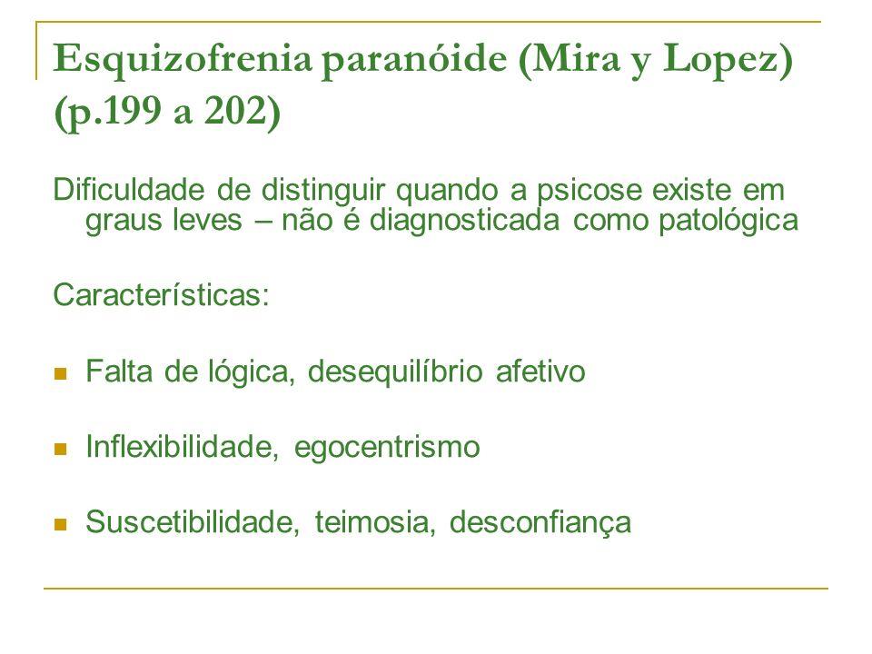 Esquizofrenia paranóide (Mira y Lopez) (p.199 a 202) Dificuldade de distinguir quando a psicose existe em graus leves – não é diagnosticada como patológica Características: Falta de lógica, desequilíbrio afetivo Inflexibilidade, egocentrismo Suscetibilidade, teimosia, desconfiança