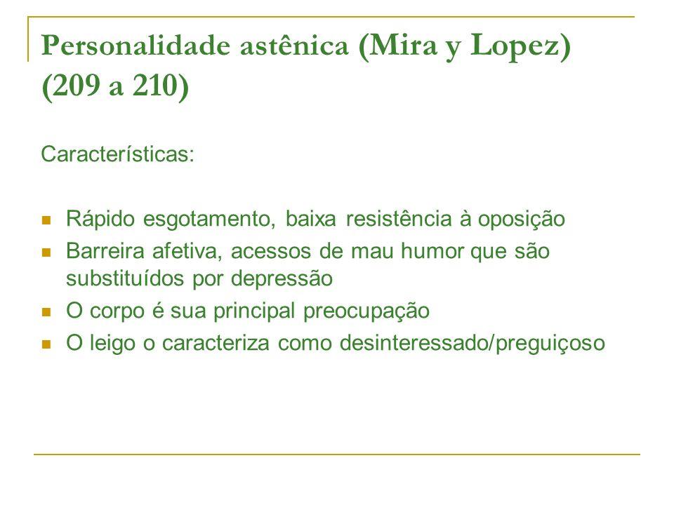 Personalidade astênica (Mira y Lopez) (209 a 210) Características: Rápido esgotamento, baixa resistência à oposição Barreira afetiva, acessos de mau h