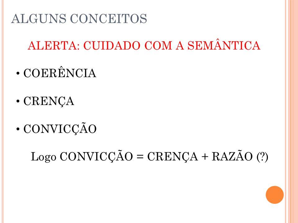 ALGUNS CONCEITOS ALERTA: CUIDADO COM A SEMÂNTICA COERÊNCIA CRENÇA CONVICÇÃO Logo CONVICÇÃO = CRENÇA + RAZÃO ( )