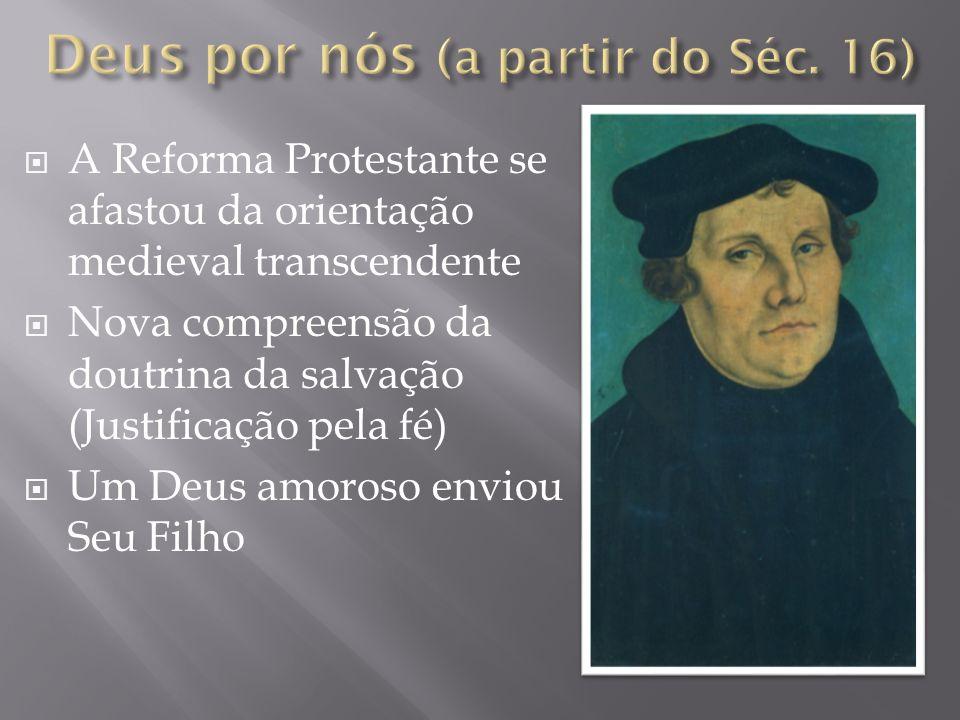 A Reforma Protestante se afastou da orientação medieval transcendente Nova compreensão da doutrina da salvação (Justificação pela fé) Um Deus amoroso