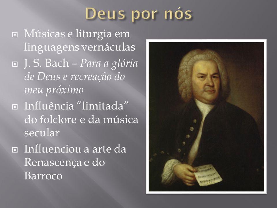 Músicas e liturgia em linguagens vernáculas J. S. Bach – Para a glória de Deus e recreação do meu próximo Influência limitada do folclore e da música