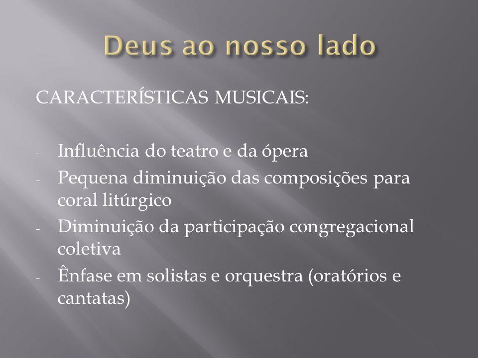 CARACTERÍSTICAS MUSICAIS: - Influência do teatro e da ópera - Pequena diminuição das composições para coral litúrgico - Diminuição da participação con