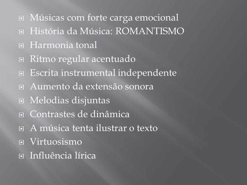 Músicas com forte carga emocional História da Música: ROMANTISMO Harmonia tonal Ritmo regular acentuado Escrita instrumental independente Aumento da e