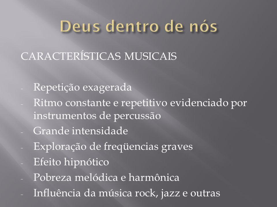 CARACTERÍSTICAS MUSICAIS - Repetição exagerada - Ritmo constante e repetitivo evidenciado por instrumentos de percussão - Grande intensidade - Explora
