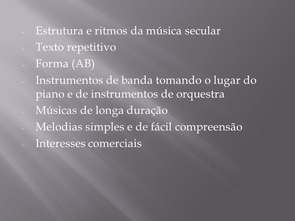 - Estrutura e ritmos da música secular - Texto repetitivo - Forma (AB) - Instrumentos de banda tomando o lugar do piano e de instrumentos de orquestra