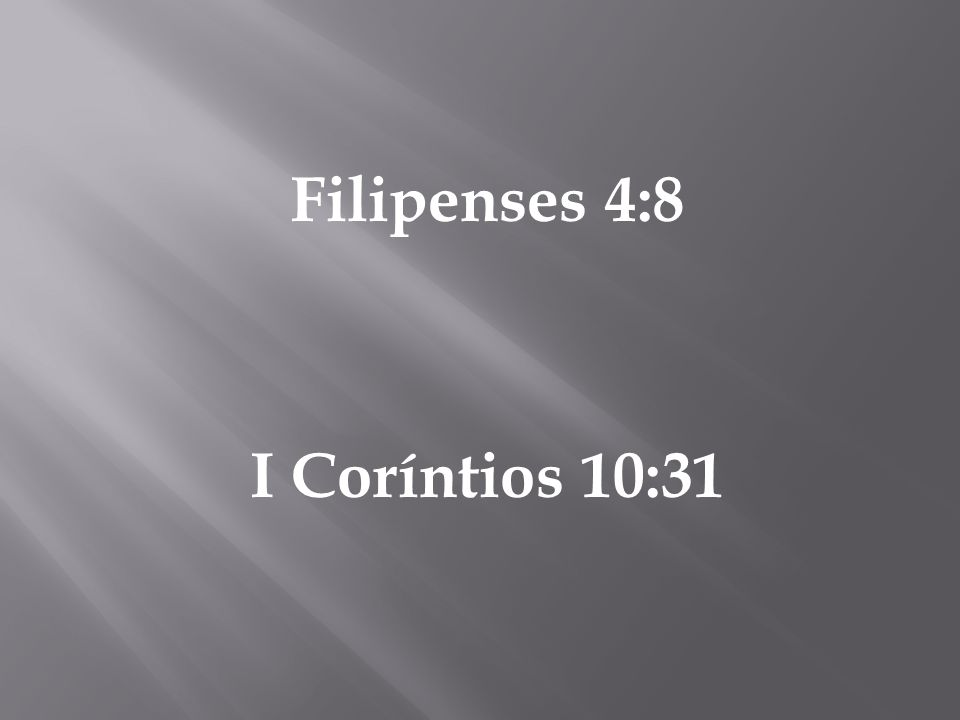 Filipenses 4:8 I Coríntios 10:31