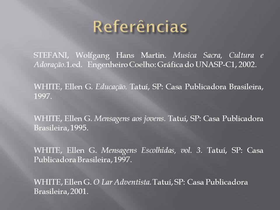 STEFANI, Wolfgang Hans Martin. Musica Sacra, Cultura e Adoração. 1.ed. Engenheiro Coelho: Gráfica do UNASP-C1, 2002. WHITE, Ellen G. Educação. Tatuí,