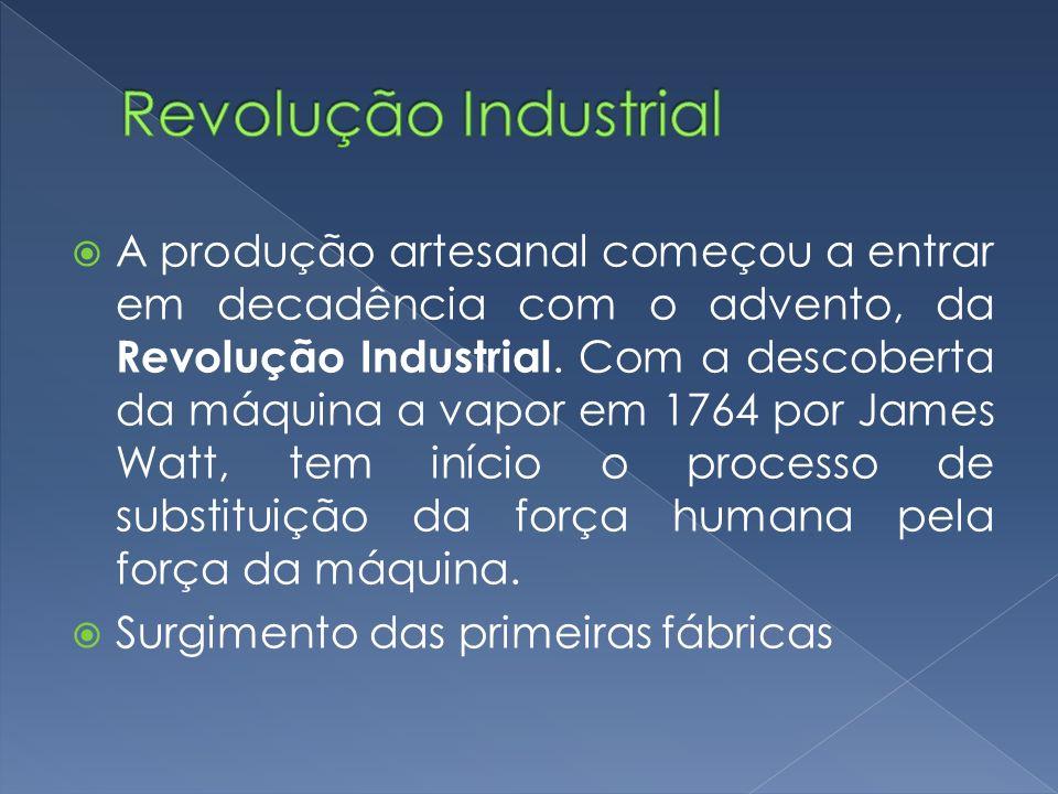 A produção artesanal começou a entrar em decadência com o advento, da Revolução Industrial. Com a descoberta da máquina a vapor em 1764 por James Watt
