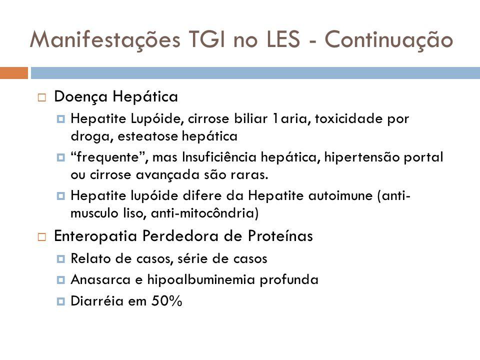Manifestações TGI no LES - Continuação Doença Hepática Hepatite Lupóide, cirrose biliar 1aria, toxicidade por droga, esteatose hepática frequente, mas