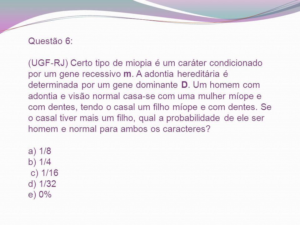 Questão 6: (UGF-RJ) Certo tipo de miopia é um caráter condicionado por um gene recessivo m. A adontia hereditária é determinada por um gene dominante
