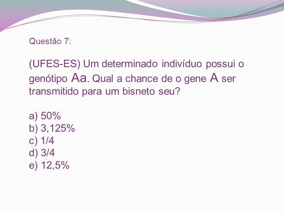 Questão 7: (UFES-ES) Um determinado indivíduo possui o genótipo Aa. Qual a chance de o gene A ser transmitido para um bisneto seu? a) 50% b) 3,125% c)