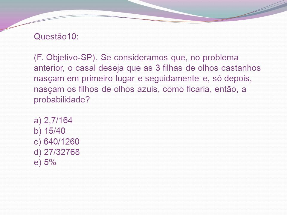 Questão10: (F. Objetivo-SP). Se consideramos que, no problema anterior, o casal deseja que as 3 filhas de olhos castanhos nasçam em primeiro lugar e s
