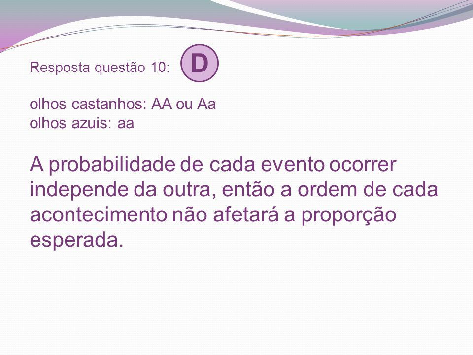 Resposta questão 10: D olhos castanhos: AA ou Aa olhos azuis: aa A probabilidade de cada evento ocorrer independe da outra, então a ordem de cada acon