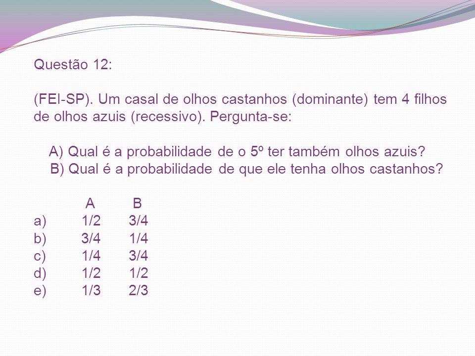 Questão 12: (FEI-SP). Um casal de olhos castanhos (dominante) tem 4 filhos de olhos azuis (recessivo). Pergunta-se: A) Qual é a probabilidade de o 5º