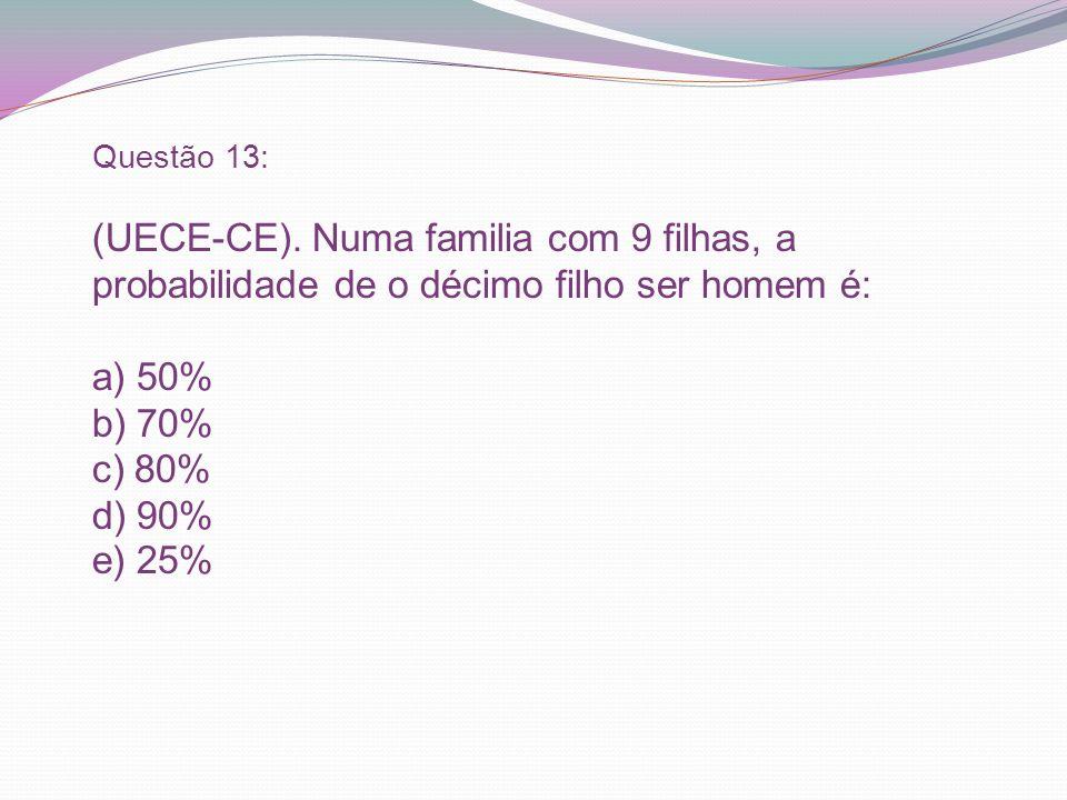 Questão 13: (UECE-CE). Numa familia com 9 filhas, a probabilidade de o décimo filho ser homem é: a) 50% b) 70% c) 80% d) 90% e) 25%