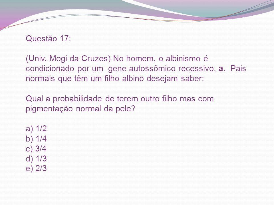 Questão 17: (Univ. Mogi da Cruzes) No homem, o albinismo é condicionado por um gene autossômico recessivo, a. Pais normais que têm um filho albino des