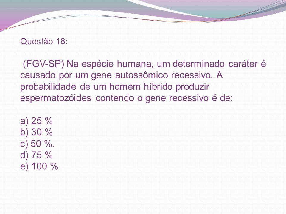 Questão 18: (FGV-SP) Na espécie humana, um determinado caráter é causado por um gene autossômico recessivo. A probabilidade de um homem híbrido produz