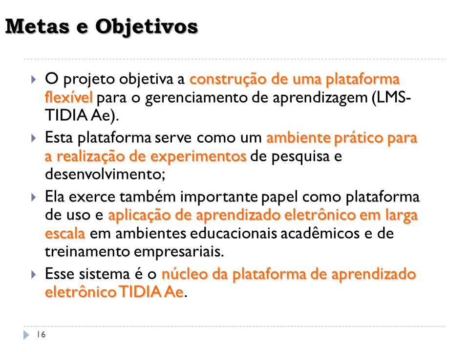 16 Metas e Objetivos construção de uma plataforma flexível O projeto objetiva a construção de uma plataforma flexível para o gerenciamento de aprendiz