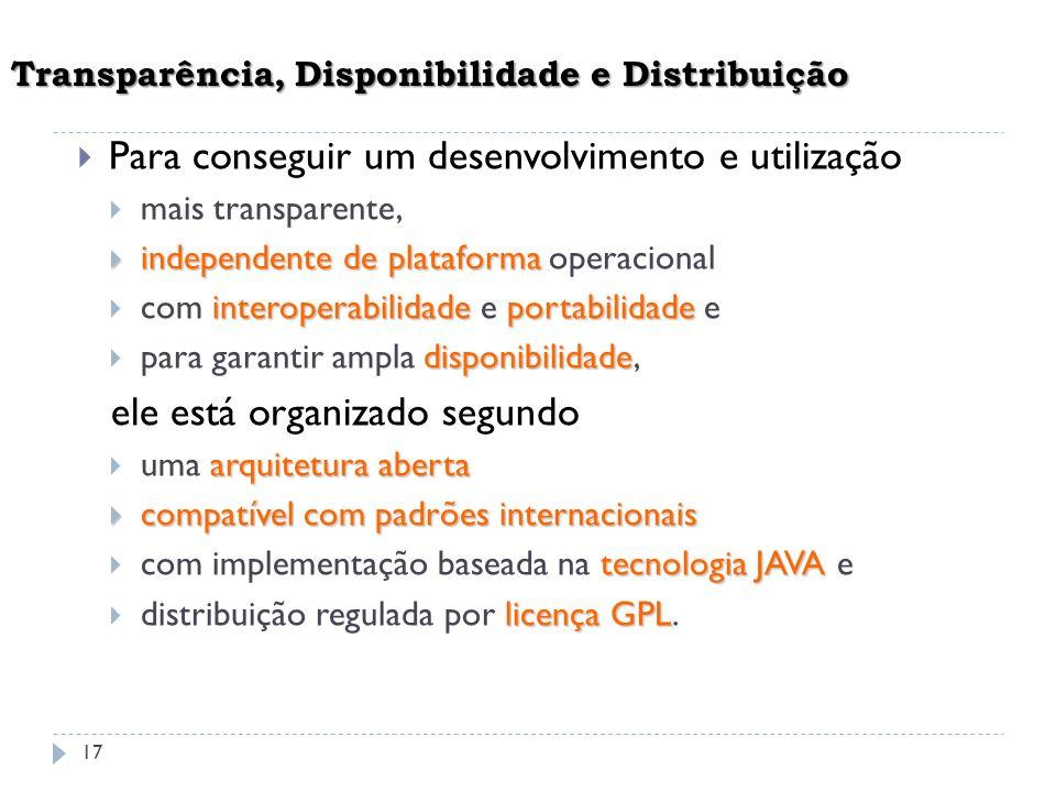 17 Transparência, Disponibilidade e Distribuição Para conseguir um desenvolvimento e utilização mais transparente, independente de plataforma independ