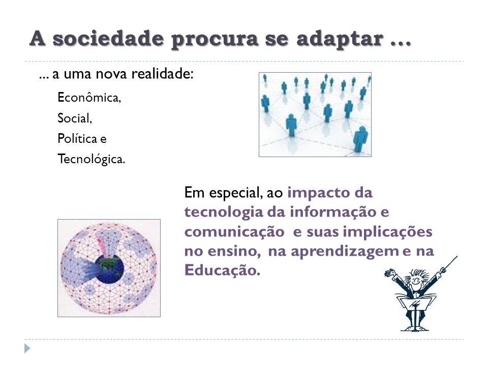 A sociedade procura se adaptar...... a uma nova realidade: Econômica, Social, Política e Tecnológica. impacto da tecnologia da informação e comunicaçã