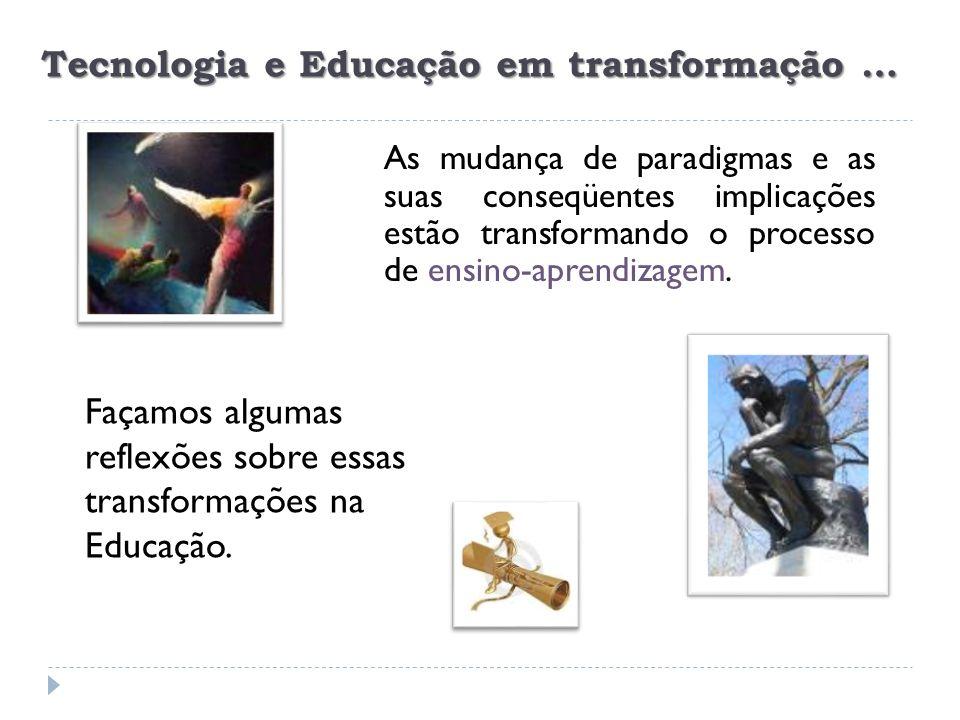 Tecnologia e Educação em transformação … ensino-aprendizagem As mudança de paradigmas e as suas conseqüentes implicações estão transformando o process