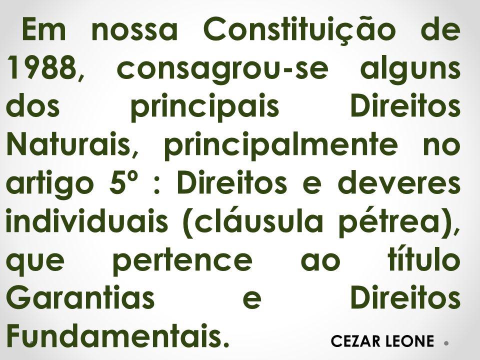 Em nossa Constituição de 1988, consagrou-se alguns dos principais Direitos Naturais, principalmente no artigo 5º : Direitos e deveres individuais (clá
