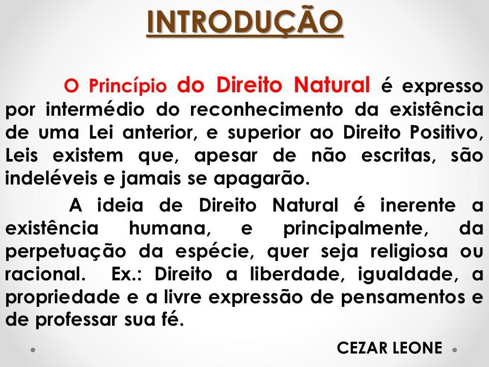 INTRODUÇÃO O Princípio do Direito Natural é expresso por intermédio do reconhecimento da existência de uma Lei anterior, e superior ao Direito Positiv