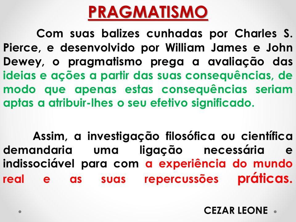 PRAGMATISMO Com suas balizes cunhadas por Charles S. Pierce, e desenvolvido por William James e John Dewey, o pragmatismo prega a avaliação das ideias