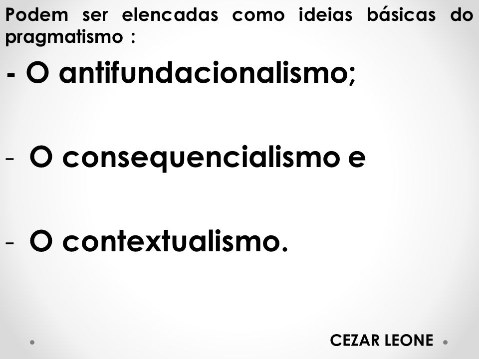 Podem ser elencadas como ideias básicas do pragmatismo : - O antifundacionalismo; - O consequencialismo e - O contextualismo. CEZAR LEONE