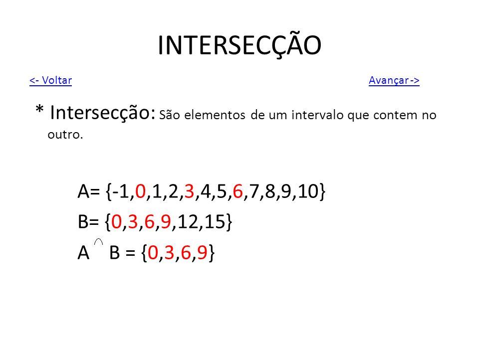 INTERSECÇÃO * Intersecção: São elementos de um intervalo que contem no outro. A= {-1,0,1,2,3,4,5,6,7,8,9,10} B= {0,3,6,9,12,15} A B = {0,3,6,9} Avança