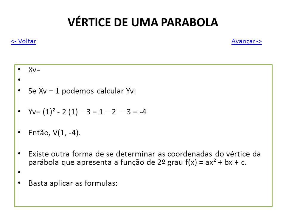 VÉRTICE DE UMA PARABOLA Xv= Se Xv = 1 podemos calcular Yv: Yv= (1)² - 2 (1) – 3 = 1 – 2 – 3 = -4 Então, V(1, -4). Existe outra forma de se determinar