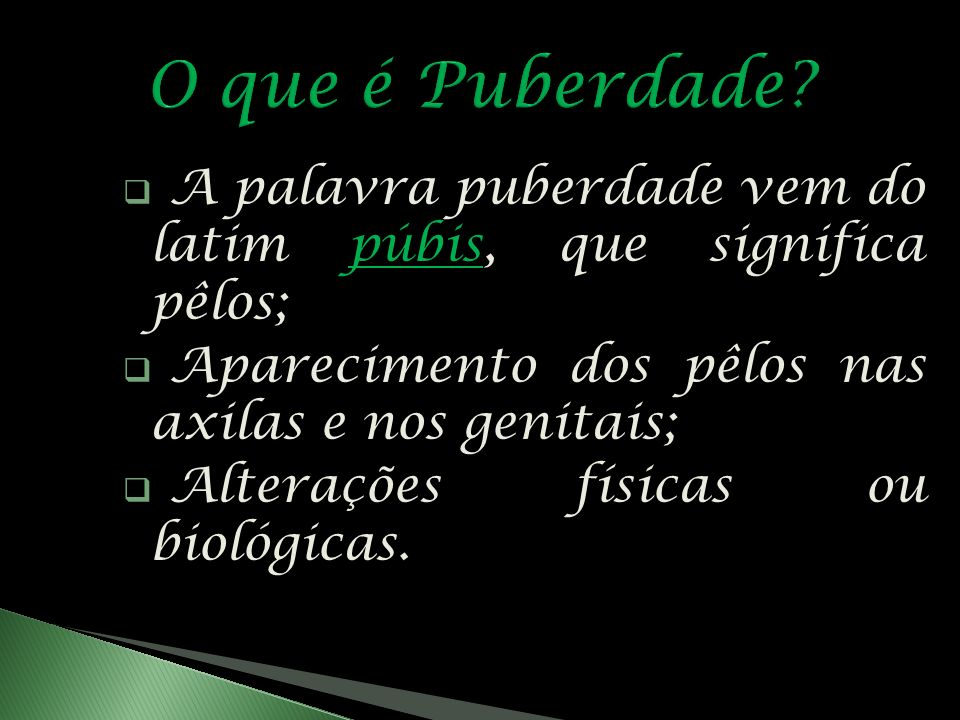 A palavra puberdade vem do latim púbis, que significa pêlos; Aparecimento dos pêlos nas axilas e nos genitais; Alterações físicas ou biológicas.