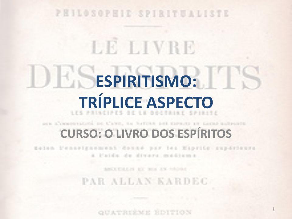 ESPIRITISMO: TRÍPLICE ASPECTO CURSO: O LIVRO DOS ESPÍRITOS 1