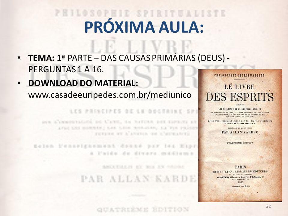 PRÓXIMA AULA: TEMA: 1ª PARTE – DAS CAUSAS PRIMÁRIAS (DEUS) - PERGUNTAS 1 A 16. DOWNLOAD DO MATERIAL: www.casadeeuripedes.com.br/mediunico 22