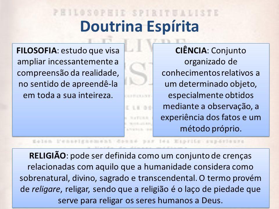 Doutrina Espírita 4 FILOSOFIA: estudo que visa ampliar incessantemente a compreensão da realidade, no sentido de apreendê-la em toda a sua inteireza.
