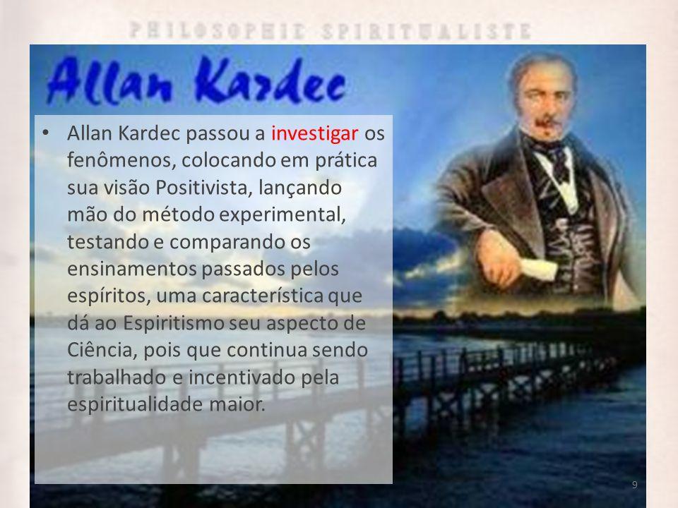 9 Allan Kardec passou a investigar os fenômenos, colocando em prática sua visão Positivista, lançando mão do método experimental, testando e comparand