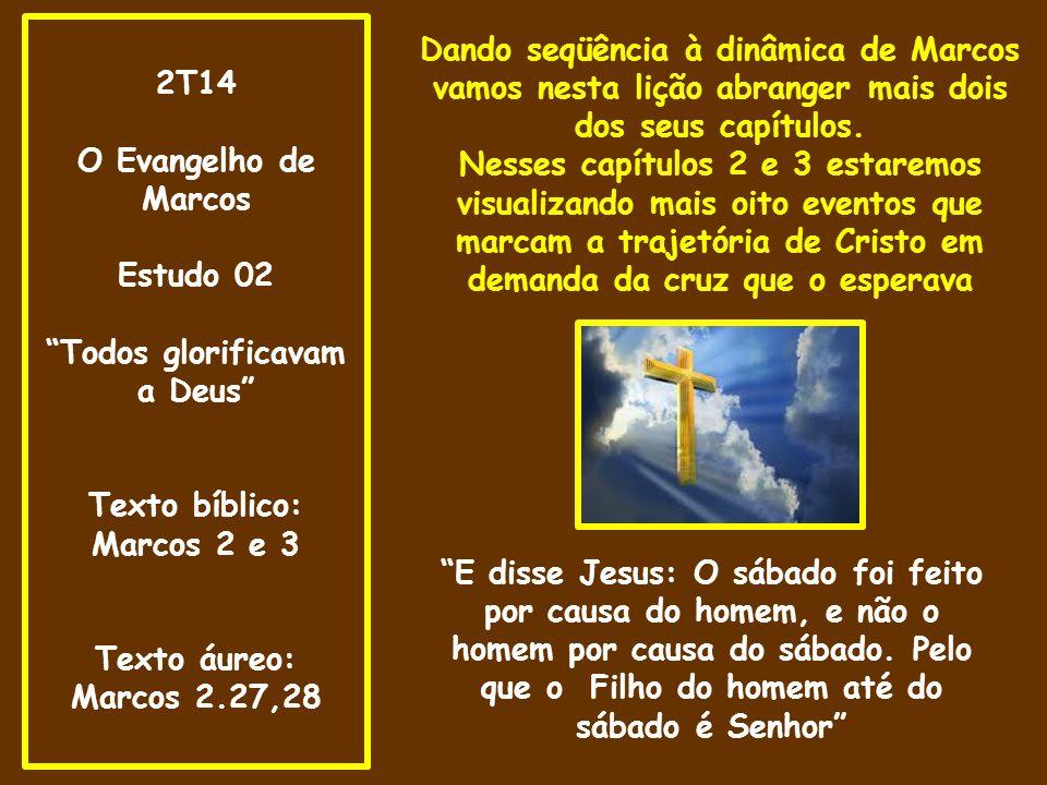 2T14 O Evangelho de Marcos Estudo 02 Todos glorificavam a Deus Texto bíblico: Marcos 2 e 3 Texto áureo: Marcos 2.27,28 Dando seqüência à dinâmica de Marcos vamos nesta lição abranger mais dois dos seus capítulos.