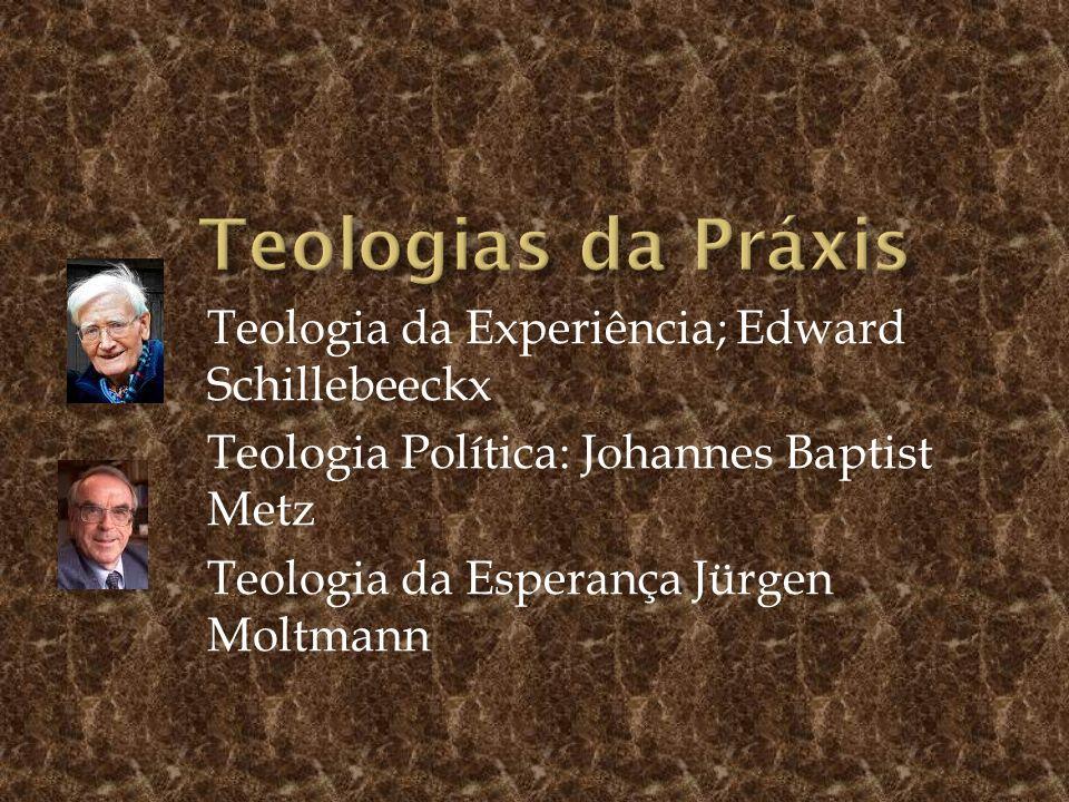 Teologia da Experiência; Edward Schillebeeckx Teologia Política: Johannes Baptist Metz Teologia da Esperança Jürgen Moltmann