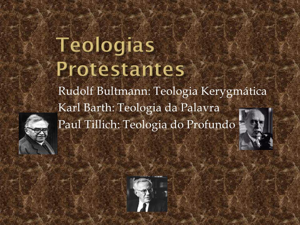 Rudolf Bultmann: Teologia Kerygmática Karl Barth: Teologia da Palavra Paul Tillich: Teologia do Profundo